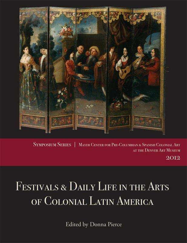 FESTIVALS & DAILY LIFE IN THE ARTS OF COLONIAL LATIN AMERICA,9780914738985